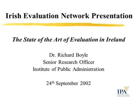 Irish Evaluation Network Presentation The State of the Art of Evaluation in Ireland Dr. Richard Boyle Senior Research Officer Institute of Public Administration.