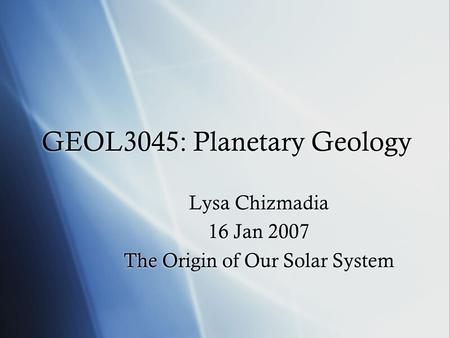 GEOL3045: Planetary Geology Lysa Chizmadia 16 Jan 2007 The Origin of Our Solar System Lysa Chizmadia 16 Jan 2007 The Origin of Our Solar System.