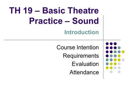 TH 19 – Basic Theatre Practice – Sound Introduction Course Intention Requirements Evaluation Attendance.
