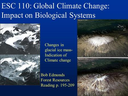 ESC 110: Global Climate Change: Impact on Biological Systems Changes in glacial ice mass- Indication of Climate change Bob Edmonds Forest Resources Reading.