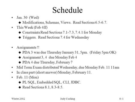 Winter 2002Judy Cushing8–1 Schedule Jan. 30 (Wed) u Modifications, Schemas, Views. Read Sections 6.5-6.7. This Week (Feb 4ff) u Constraints Read Sections.
