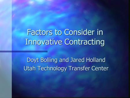 Factors to Consider in Innovative Contracting Doyt Bolling and Jared Holland Utah Technology Transfer Center.