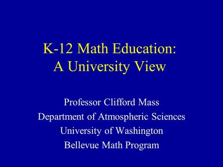 K-12 Math Education: A University View Professor Clifford Mass Department of Atmospheric Sciences University of Washington Bellevue Math Program.