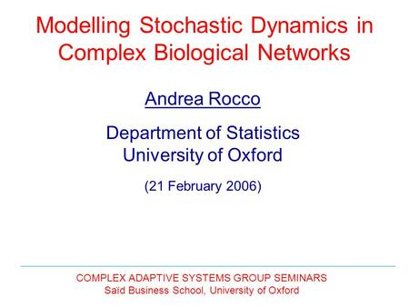 Modelling Stochastic Dynamics in Complex Biological Networks Andrea Rocco Department of Statistics University of Oxford (21 February 2006) COMPLEX ADAPTIVE.