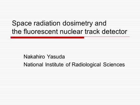 Space radiation dosimetry and the fluorescent nuclear track detector Nakahiro Yasuda National Institute of Radiological Sciences.