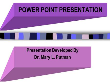 POWER POINT PRESENTATION Presentation Developed By Dr. Mary L. Putman.