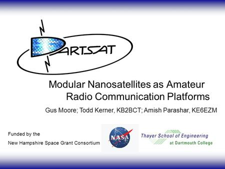 Modular Nanosatellites as Amateur Radio Communication Platforms Funded by the New Hampshire Space Grant Consortium Gus Moore; Todd Kerner, KB2BCT; Amish.