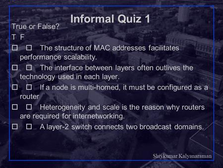 Shivkumar Kalyanaraman Rensselaer Polytechnic Institute 1 Informal Quiz 1 True or False? T F  The structure of MAC addresses facilitates performance.