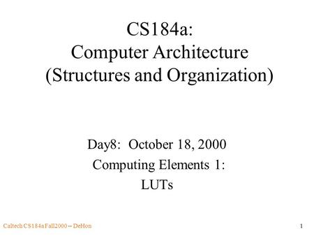 Caltech CS184a Fall2000 -- DeHon1 CS184a: Computer Architecture (Structures and Organization) Day8: October 18, 2000 Computing Elements 1: LUTs.