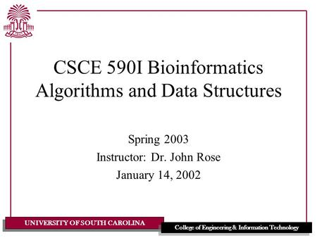 UNIVERSITY OF SOUTH CAROLINA College of Engineering & Information Technology CSCE 590I Bioinformatics Algorithms and Data Structures Spring 2003 Instructor: