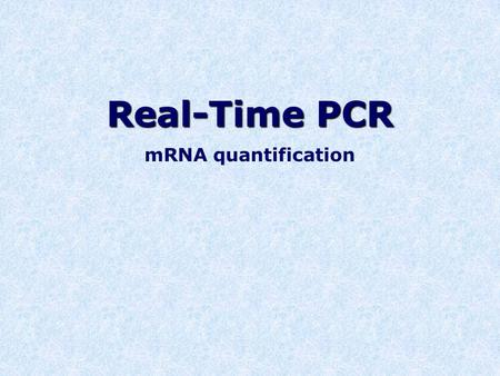 Real-Time PCR mRNA quantification. What do mRNA levels tell us? DNA  mRNA  protein Reflect level of gene expression Information about cell response.