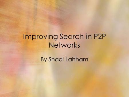 Improving Search in P2P Networks By Shadi Lahham.