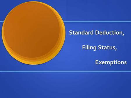 Standard Deduction, Filing Status, Exemptions. Three Separate Topics? Why look at these topics together? They are related: The amount of the standard.