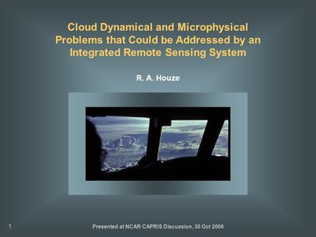 1 Cloud Dynamical and Microphysical Problems that Could be Addressed by an Integrated Remote Sensing System R. A. Houze Presented at NCAR CAPRIS Discussion,