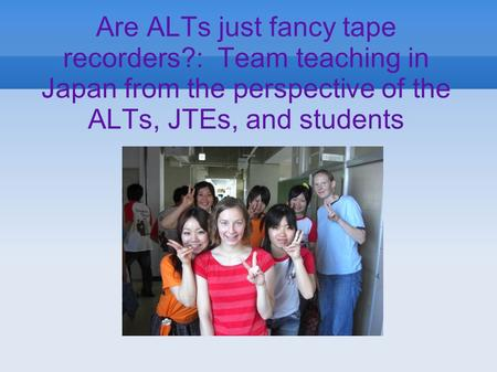 Are ALTs just fancy tape recorders?: Team teaching in Japan from the perspective of the ALTs, JTEs, and students.