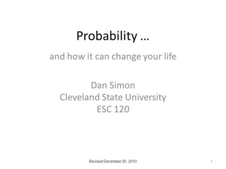 Probability … and how it can change your life Dan Simon Cleveland State University ESC 120 1 Revised December 30, 2010.