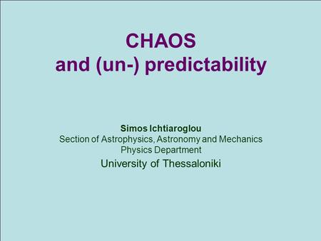 CHΑΟS and (un-) predictability Simos Ichtiaroglou Section of Astrophysics, Astronomy and Mechanics Physics Department University of Thessaloniki.