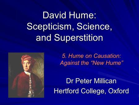 "David Hume: Scepticism, Science, and Superstition Dr Peter Millican Hertford College, Oxford 5. Hume on Causation: Against the ""New Hume"""