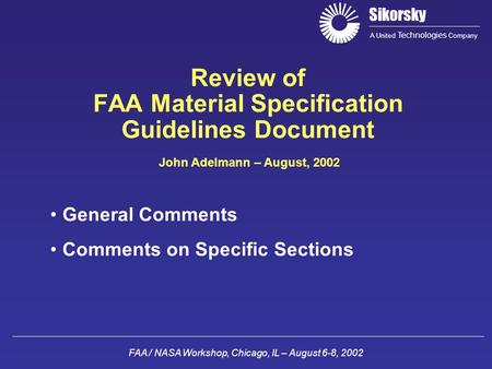 Sikorsky A United Technologies Company FAA / NASA Workshop, Chicago, IL – August 6-8, 2002 Review of FAA Material Specification Guidelines Document John.