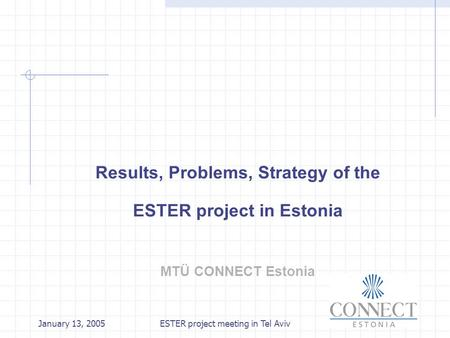 January 13, 2005ESTER project meeting in Tel Aviv Results, Problems, Strategy of the ESTER project in Estonia MTÜ CONNECT Estonia.