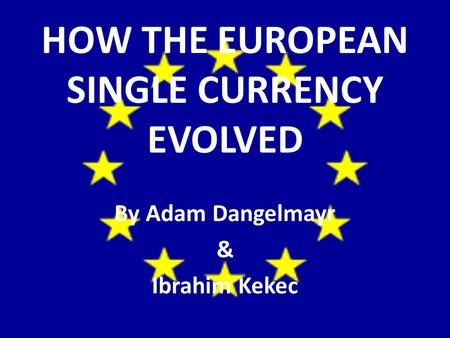HOW THE EUROPEAN SINGLE CURRENCY EVOLVED By Adam Dangelmayr & Ibrahim Kekec.