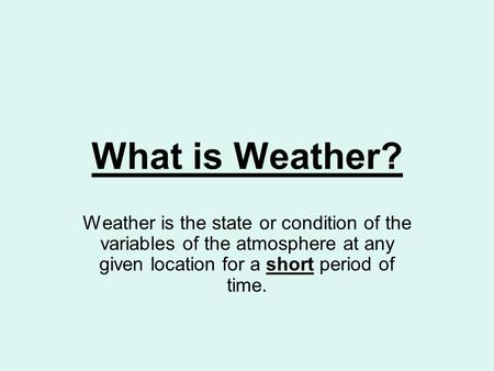 What is Weather? Weather is the state or condition of the variables of the atmosphere at any given location for a short period of time.