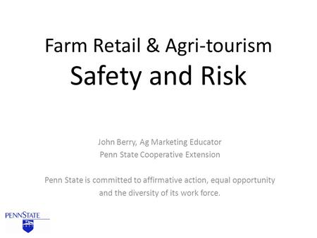 Farm Retail & Agri-tourism Safety and Risk John Berry, Ag Marketing Educator Penn State Cooperative Extension Penn State is committed to affirmative action,