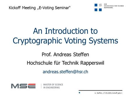 "A. Steffen, 17.09.2009, Kickoff.pptx 1 Kickoff Meeting ""E-Voting Seminar"" An Introduction to Cryptographic Voting Systems Prof. Andreas Steffen Hochschule."