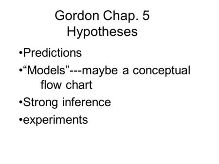 "Gordon Chap. 5 Hypotheses Predictions ""Models""---maybe a conceptual flow chart Strong inference experiments."