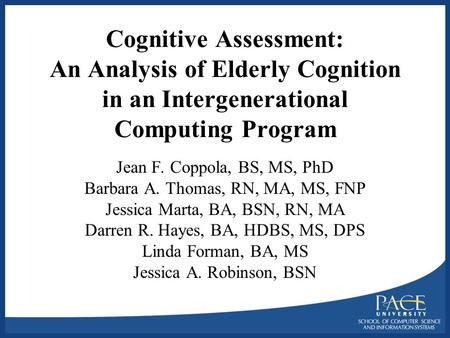 Cognitive Assessment: An Analysis of Elderly Cognition in an Intergenerational Computing Program Jean F. Coppola, BS, MS, PhD Barbara A. Thomas, RN, MA,