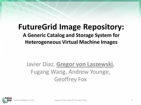 FutureGrid Image Repository: A Generic Catalog and Storage System for Heterogeneous Virtual Machine Images Javier Diaz, Gregor von Laszewski, Fugang Wang,