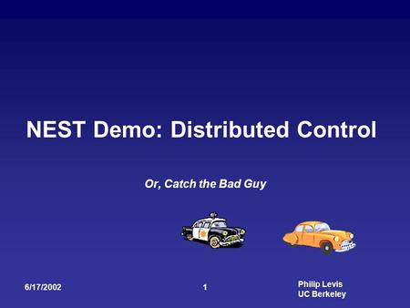 Philip Levis UC Berkeley 6/17/20021 NEST Demo: Distributed Control Or, Catch the Bad Guy.