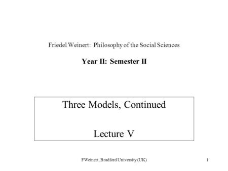 FWeinert, Bradford University (UK)1 Friedel Weinert: Philosophy of the Social Sciences Year II: Semester II Three Models, Continued Lecture V.