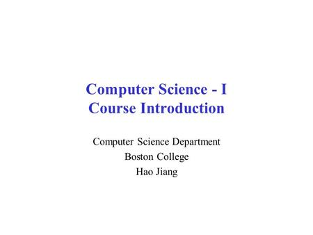 Computer Science - I Course Introduction Computer Science Department Boston College Hao Jiang.