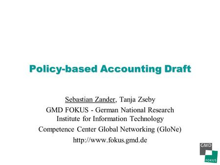 Policy-based Accounting Draft Sebastian Zander, Tanja Zseby GMD FOKUS - German National Research Institute for Information Technology Competence Center.