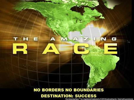 NO BORDERS NO BOUNDARIES DESTINATION: SUCCESS The Amazing Race ™ is a registered trademark of CBS Broadcasting Inc. Used with permission.