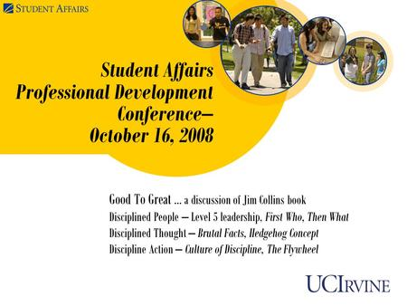 Student Affairs Professional Development Conference– October 16, 2008 Good To Great … a discussion of Jim Collins book Disciplined People – Level 5 leadership,