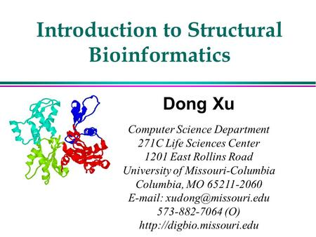 Introduction to Structural Bioinformatics Dong Xu Computer Science Department 271C Life Sciences Center 1201 East Rollins Road University of Missouri-Columbia.