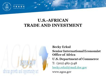 U.S.-AFRICAN TRADE AND INVESTMENT Becky Erkul Senior International Economist Office of Africa U.S. Department of Commerce T: (202) 482-5148