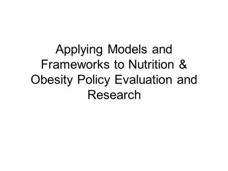 Applying Models and Frameworks to Nutrition & Obesity Policy Evaluation and Research.