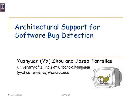 Yuanyuan ZhouUIUC-CS Architectural Support for Software Bug Detection Yuanyuan (YY) Zhou and Josep Torrellas University of Illinois at Urbana-Champaign.