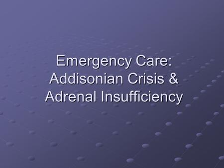 Emergency Care: Addisonian Crisis & Adrenal Insufficiency.