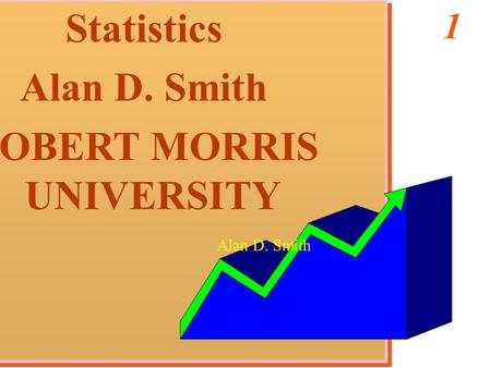 1 Statistics Alan D. Smith ROBERT MORRIS UNIVERSITY Statistics Alan D. Smith ROBERT MORRIS UNIVERSITY Alan D. Smith.