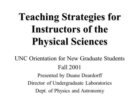 Teaching Strategies for Instructors of the Physical Sciences UNC Orientation for New Graduate Students Fall 2001 Presented by Duane Deardorff Director.