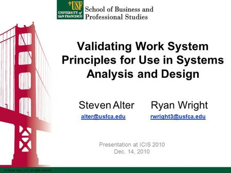 © Steven Alter, 2010, all rights reserved Validating Work System Principles for Use in Systems Analysis and Design Steven Alter Ryan Wright