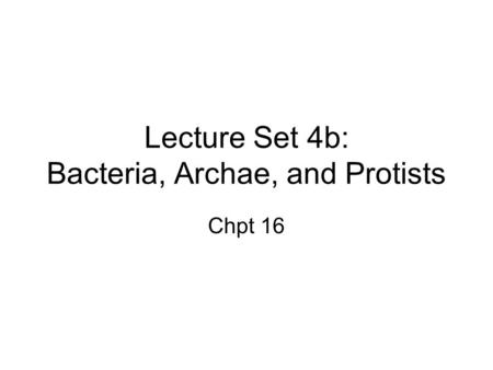 Lecture Set 4b: Bacteria, Archae, and Protists Chpt 16.