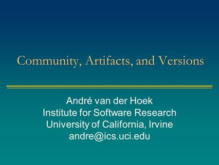 Community, Artifacts, and Versions André van der Hoek Institute for Software Research University of California, Irvine