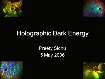 "Holographic Dark Energy Preety Sidhu 5 May 2006. Black Holes and Entropy Black holes are ""maximal entropy objects"" Entropy of a black hole proportional."
