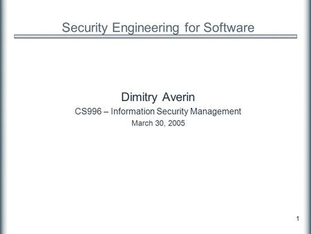 1 Security Engineering for Software Dimitry Averin CS996 – Information Security Management March 30, 2005.