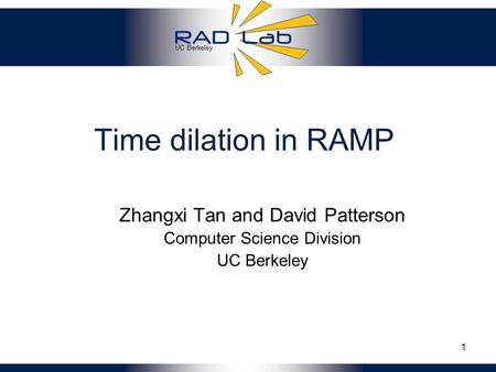 UC Berkeley 1 Time dilation in RAMP Zhangxi Tan and David Patterson Computer Science Division UC Berkeley.